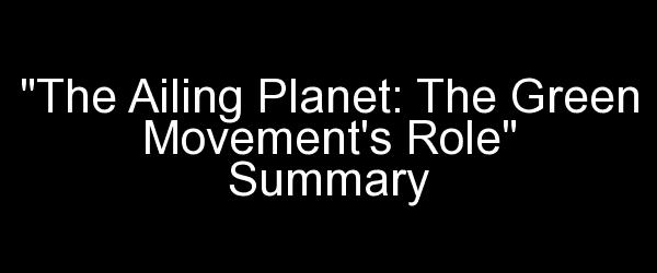 The Ailing Planet: The Green Movement's Role Summary